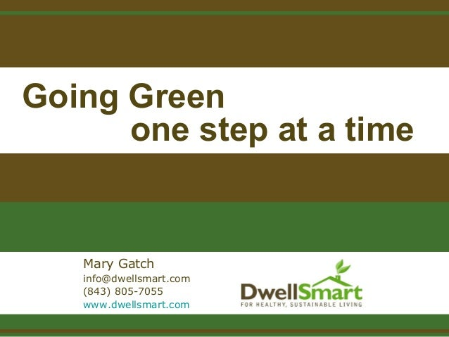 Going Green one step at a time Mary Gatch info@dwellsmart.com (843) 805-7055 www.dwellsmart.com