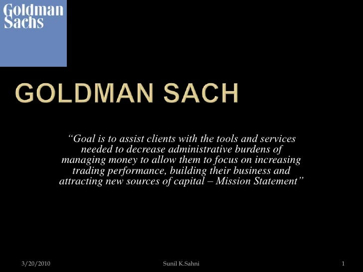 """Goldman Sach <br />3/20/2010<br />Sunil K.Sahni<br />1<br />""""Goal is to assist clients with the tools and services needed ..."""