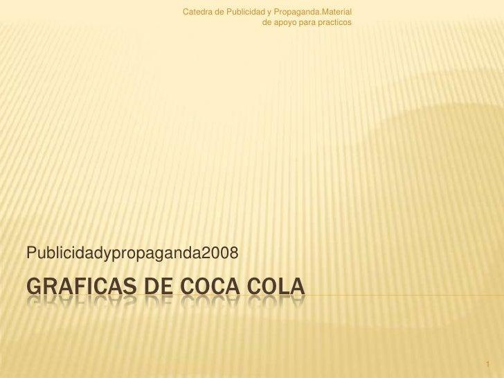 Graficas de Coca Cola<br />Publicidadypropaganda2008<br />1<br />Catedra de Publicidad y Propaganda.Material de apoyo para...