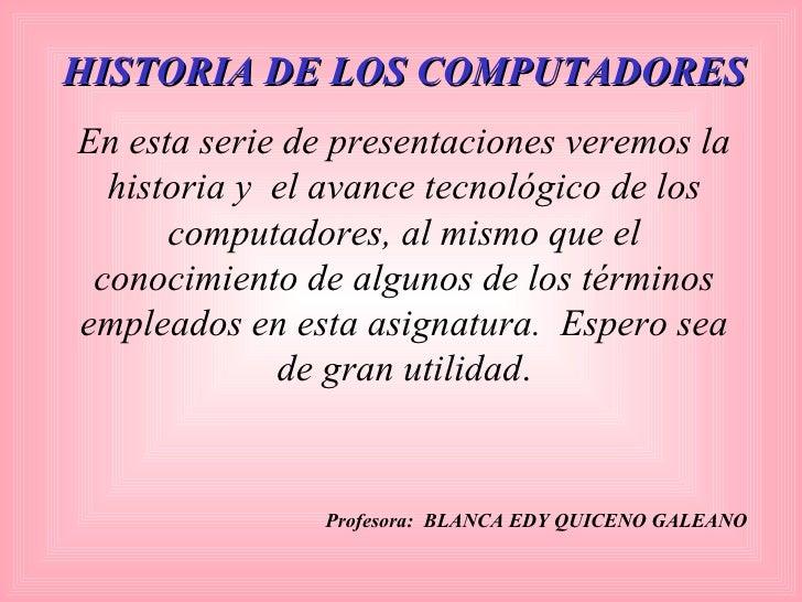 HISTORIA DE LOS COMPUTADORES En esta serie de presentaciones veremos la historia y  el avance tecnológico de los computado...