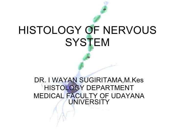 HISTOLOGY OF NERVOUS SYSTEM DR. I WAYAN SUGIRITAMA,M.Kes HISTOLOGY DEPARTMENT MEDICAL FACULTY OF UDAYANA UNIVERSITY