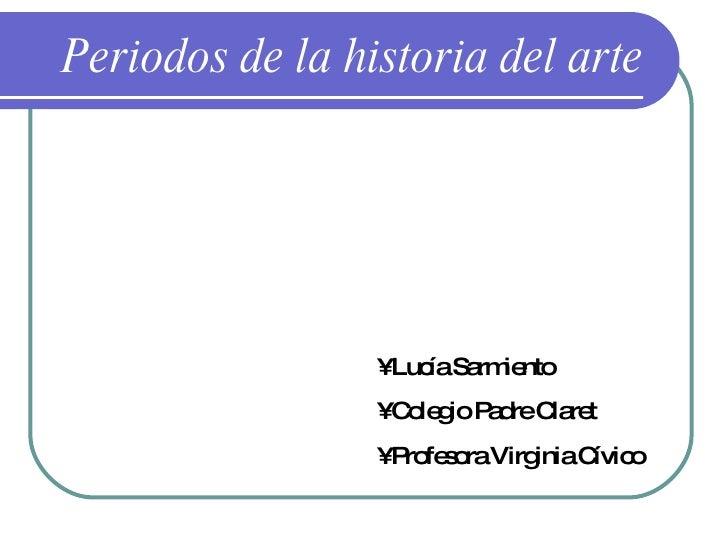 Periodos de la historia del arte •  Lucía Sarmiento •  Colegio Padre Claret •  Profesora Virginia Cívico