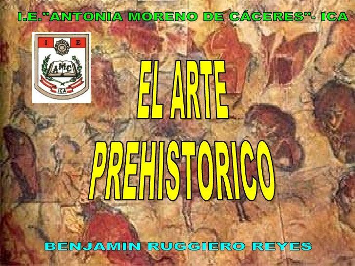 """EL ARTE PREHISTORICO BENJAMIN RUGGIERO REYES I.E.""""ANTONIA MORENO DE CÁCERES""""- ICA"""