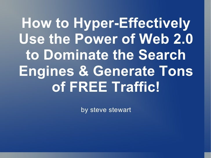 How to Hyper-Effectively Use the Power of Web 2.0 to Dominate the Search Engines & Generate Tons of FREE Traffic! by steve...