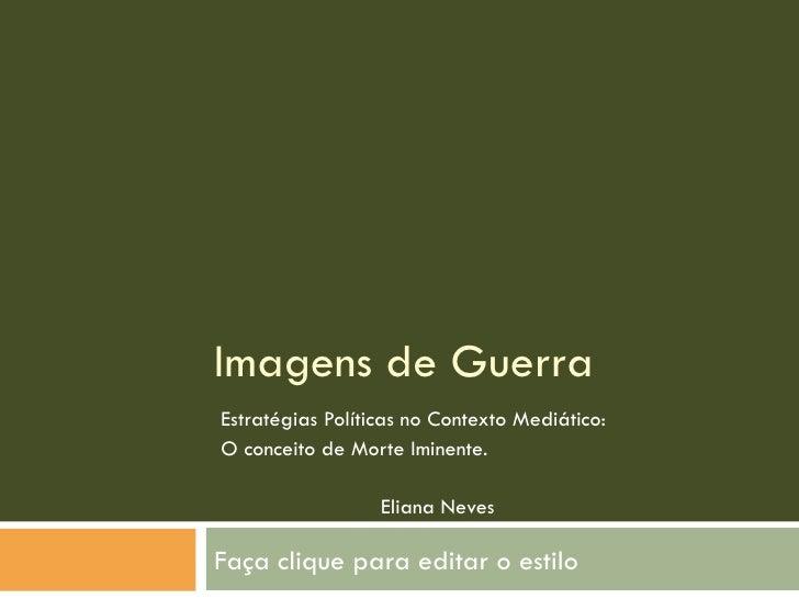 Imagens de Guerra Estratégias Políticas no Contexto Mediático: O conceito de Morte Iminente. Eliana Neves FLUC 2010