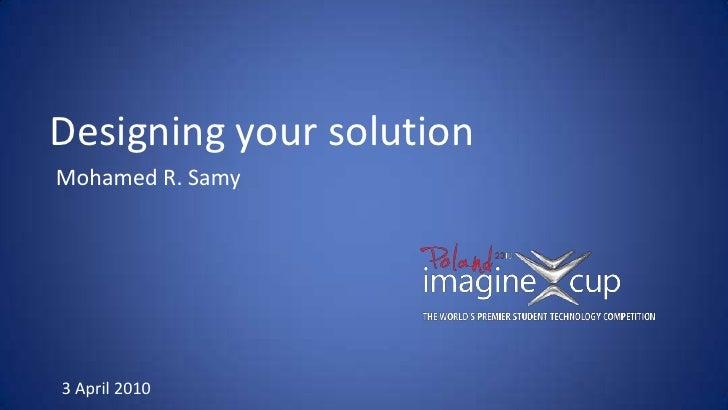 Designing your solution<br />Mohamed R. Samy<br />3 April 2010<br />