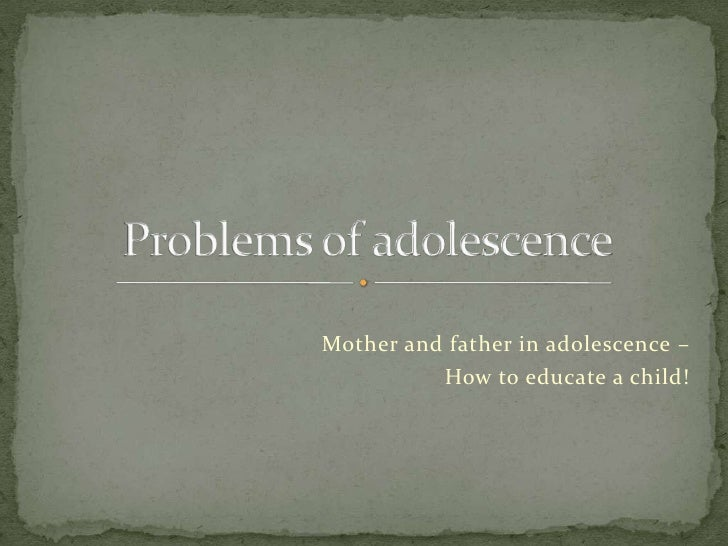 Mother and father in adolescence –<br /> How to educate a child!<br />Problems of adolescence<br />