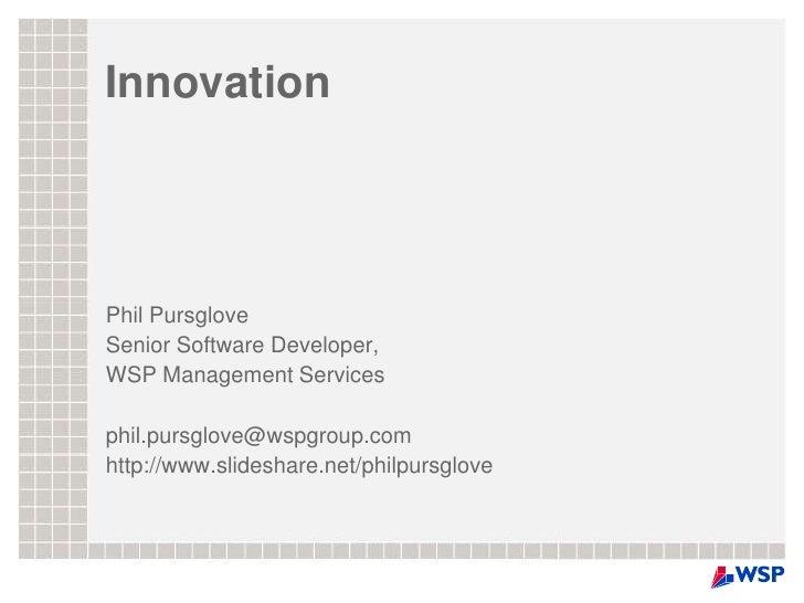 Innovation<br />Phil Pursglove<br />Senior Software Developer,<br />WSP Management Services<br />phil.pursglove@wspgroup.c...