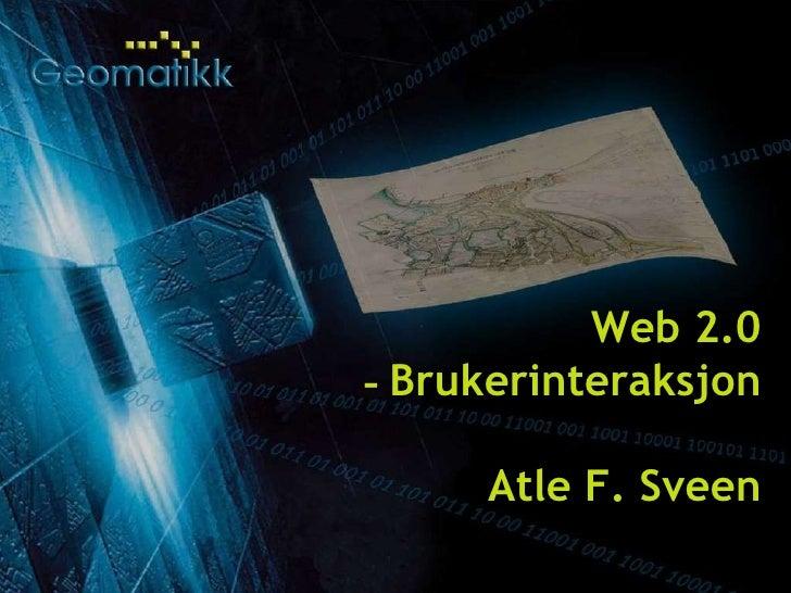 19.08.09 Geomatikk AS © 2007 Web 2.0 -  Brukerinteraksjon Atle F. Sveen