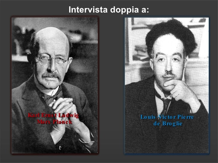 Interv ista doppia a: Louis-Victor Pierre  de Broglie Karl Ernst Ludwig  Marx Planck