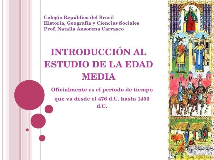 INTRODUCCIÓN AL ESTUDIO DE LA EDAD MEDIA Oficialmente es el período de tiempo  que va desde el 476 d.C. hasta 1453 d.C. Co...