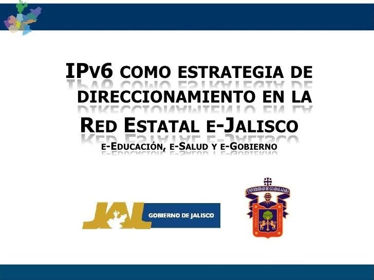 IPv6 como estrategia de direccionamiento en la <br />Red Estatal e-Jalisco<br />e-Educación, e-Salud y e-Gobierno<br />