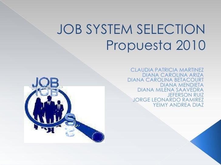 JOB SYSTEM SELECTIONPropuesta 2010<br /><br />CLAUDIA PATRICIA MARTINEZ <br />DIANA CAROLINA ARIZA <br />DIANA CAROLINA B...