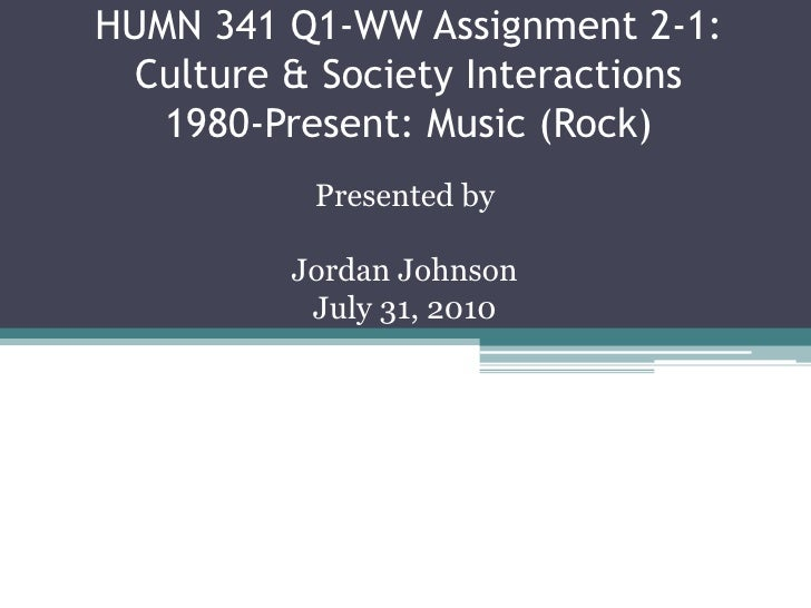 HUMN 341 Q1-WW Assignment 2-1: Culture & Society Interactions1980-Present: Music (Rock)<br />Presented by<br />Jordan John...