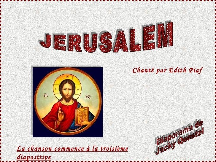 JERUSALEM Diaporama de Jacky Questel Chanté  par Edith Piaf La chanson commence à la troisième diapositive
