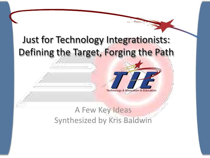 Just for Technology Integrationists:Defining the Target, Forging the Path<br />A Few Key Ideas<br />Synthesized by Kris Ba...