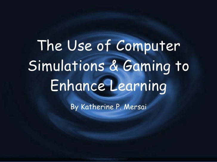 The Use of Computer Simulations & Gaming to Enhance Learning By Katherine P. Mersai
