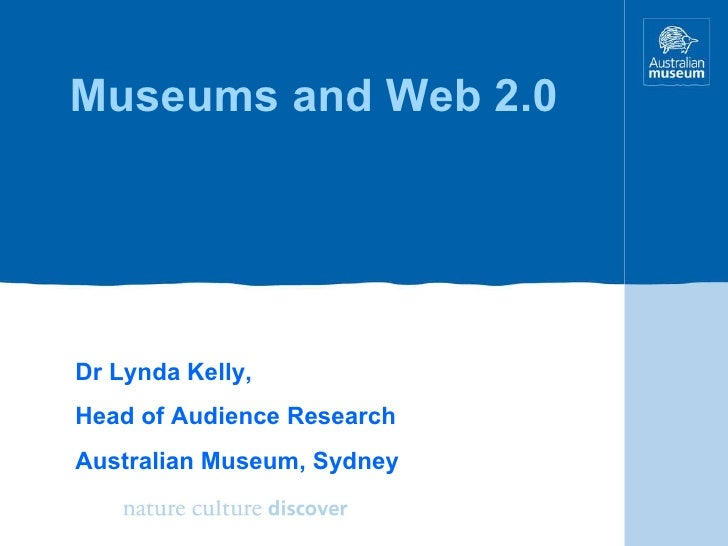 Museums and Web 2.0 Dr Lynda Kelly, Head of Audience Research Australian Museum, Sydney