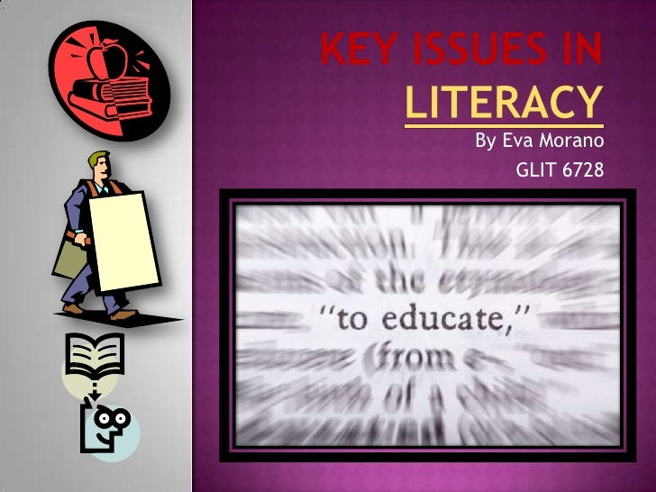 Key Issues in Literacy<br />By Eva Morano<br />GLIT 6728<br />