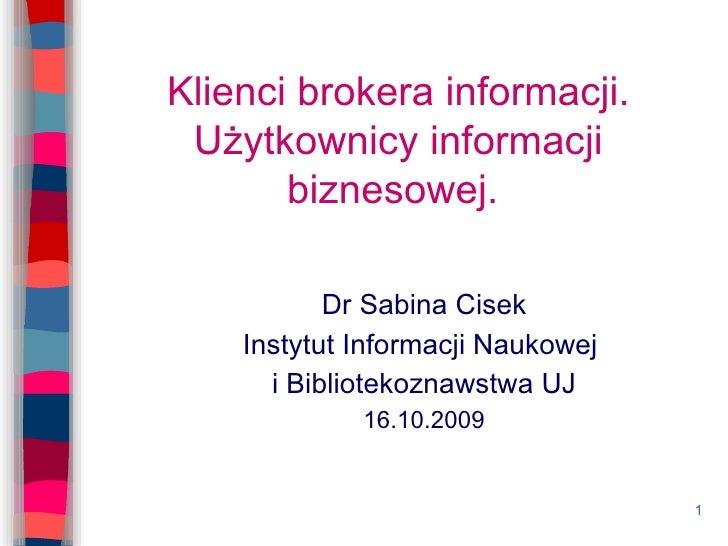 Klienci brokera informacji. Użytkownicy informacji biznesowej.  Dr Sabina Cisek Instytut Informacji Naukowej  i Biblioteko...