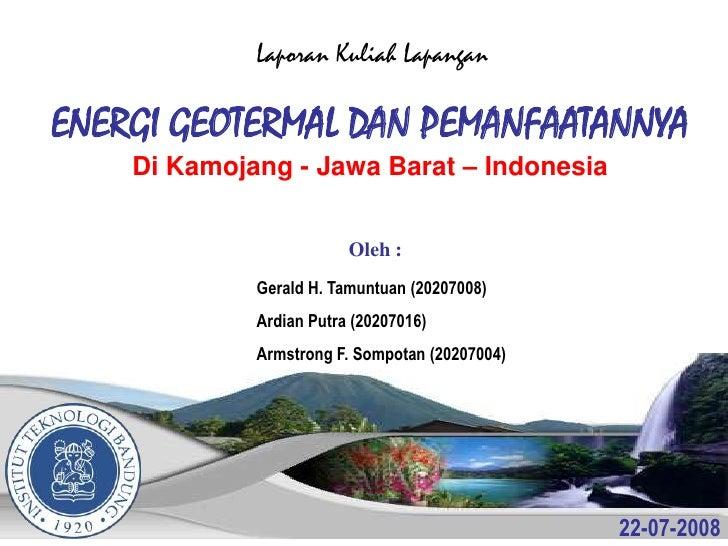 Laporan Kuliah Lapangan  ENERGI GEOTERMAL DAN PEMANFAATANNYA     Di Kamojang - Jawa Barat – Indonesia                     ...