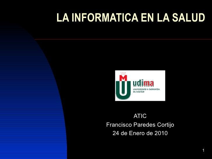 LA INFORMATICA EN LA SALUD ATIC Francisco Paredes Cortijo 24 de Enero de 2010