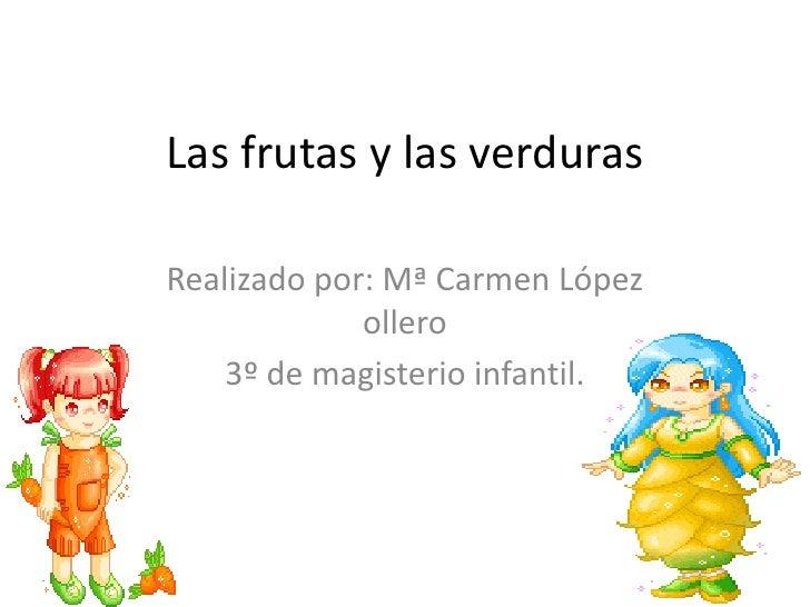 Las frutas y las verduras<br />Realizado por: Mª Carmen López ollero<br />3º de magisterio infantil.<br />