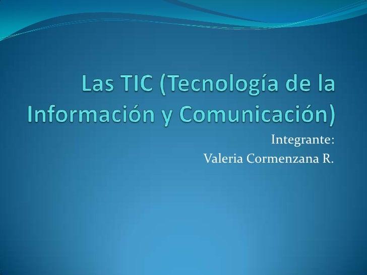 Las TIC (Tecnología de la Información y Comunicación)<br />Integrante:<br />Valeria Cormenzana R.<br />