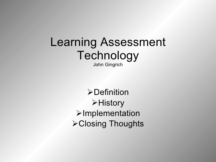 Learning Assessment Technology John Gingrich <ul><li>Definition </li></ul><ul><li>History </li></ul><ul><li>Implementation...