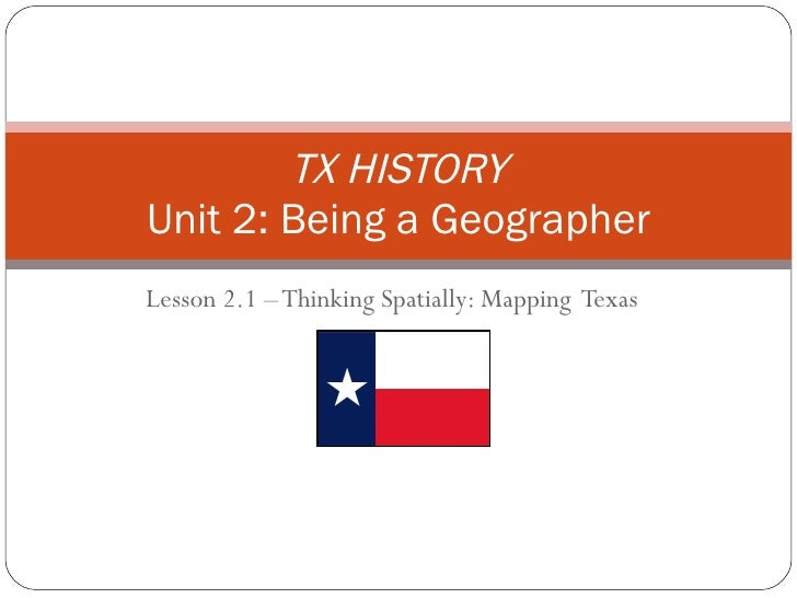 Lesson 2.1 – Thinking Spatially: Mapping  Texas TX HISTORY Unit 2: Being a Geographer