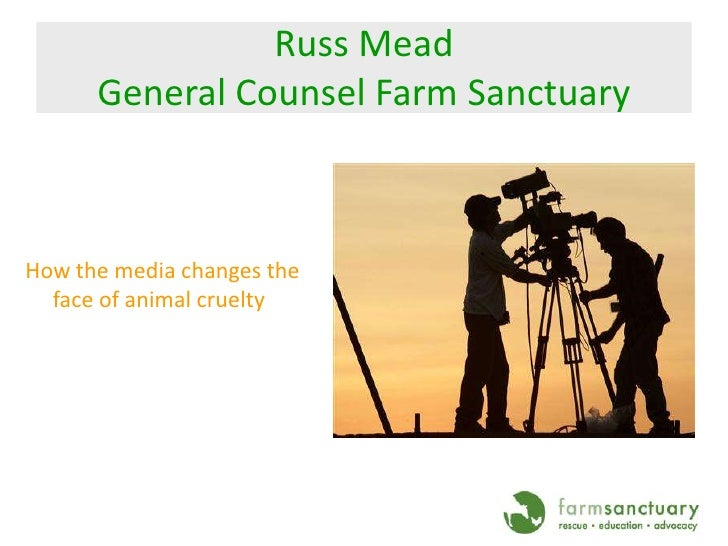 Russ MeadGeneral Counsel Farm Sanctuary<br />How the media changes the face of animal cruelty<br />