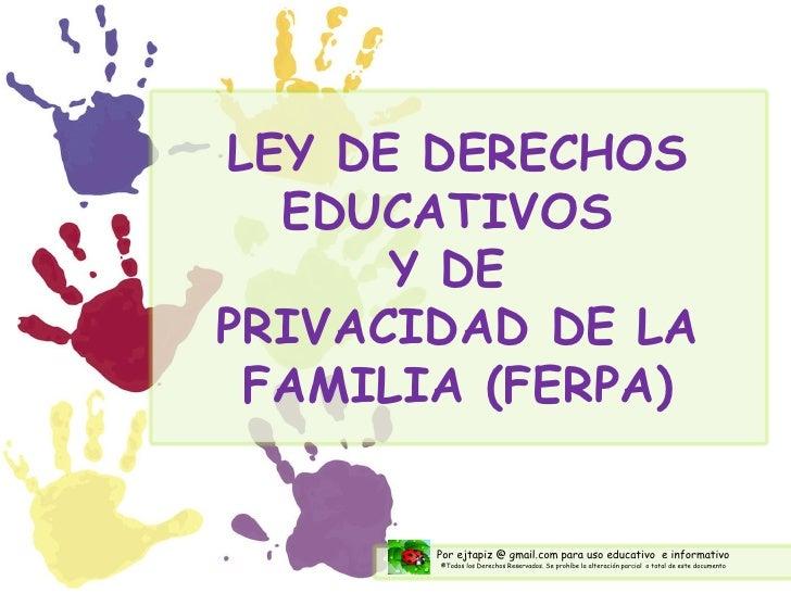 LEY DE DERECHOS EDUCATIVOS  Y DE  PRIVACIDAD DE LA FAMILIA (FERPA) Por ejtapiz @ gmail.com para uso educativo  e informati...