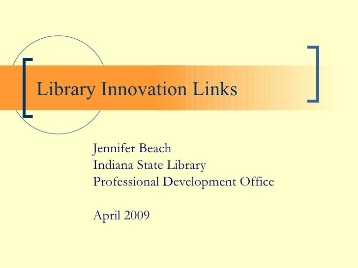 Library Innovation Links Jennifer Beach Indiana State Library Professional Development Office April 2009