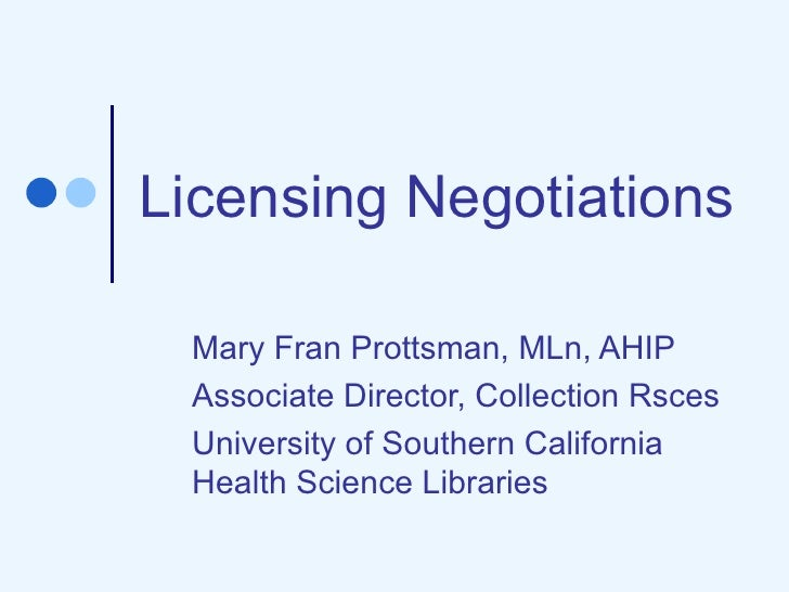 Licensing Negotiations Mary Fran Prottsman, MLn, AHIP Associate Director, Collection Rsces University of Southern Californ...
