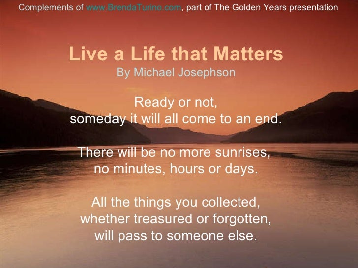 Live a Life that Matters By Michael Josephson Ready or not, someday it will all come to an end. There will be no more sunr...