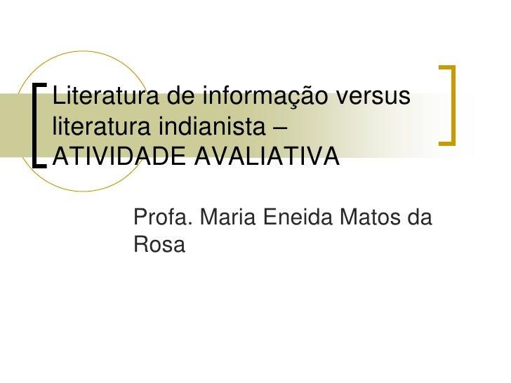 Literatura de informação versus literatura indianista – ATIVIDADE AVALIATIVA        Profa. Maria Eneida Matos da       Rosa