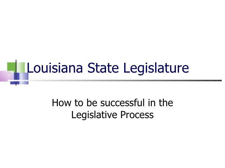 Louisiana State Legislature How to be successful in the Legislative Process
