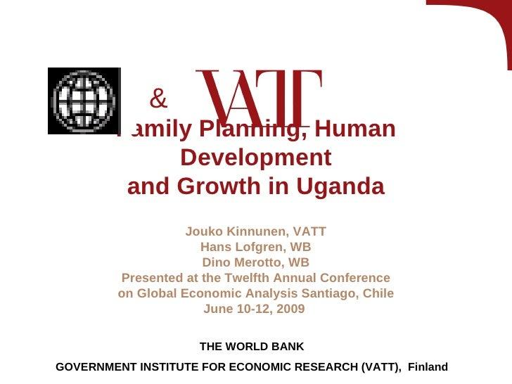 Family Planning, Human Development and Growth in Uganda Jouko Kinnunen, VATT Hans Lofgren, WB Dino Merotto, WB Presented a...