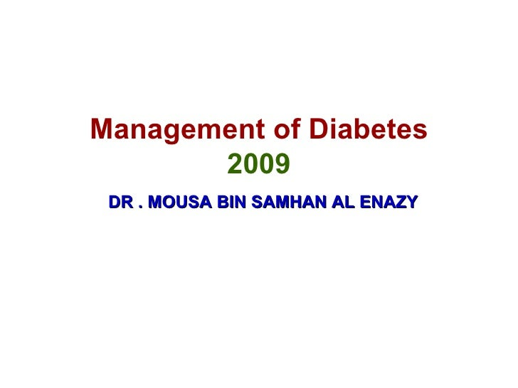 Management of Diabetes 2009   DR . MOUSA BIN SAMHAN AL ENAZY