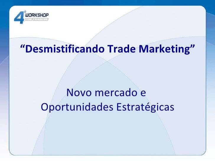 """"""" Desmistificando Trade Marketing"""" Novo mercado e  Oportunidades Estratégicas"""