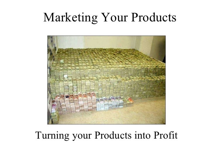 Marketing Your Products Turning your Products into Profit