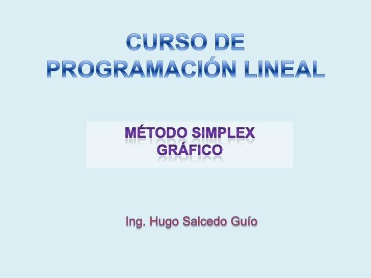 CURSO DE PROGRAMACIÓN LINEAL<br />MÉTODO SIMPLEX GRÁFICO<br />Ing. Hugo Salcedo Guío<br />