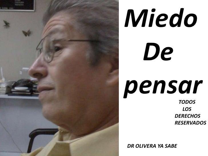 Miedo<br />   De <br />pensar<br />   TODOS<br />      LOS <br />DERECHOS <br />RESERVADOS<br />DR OLIVERA YA SABE<br />