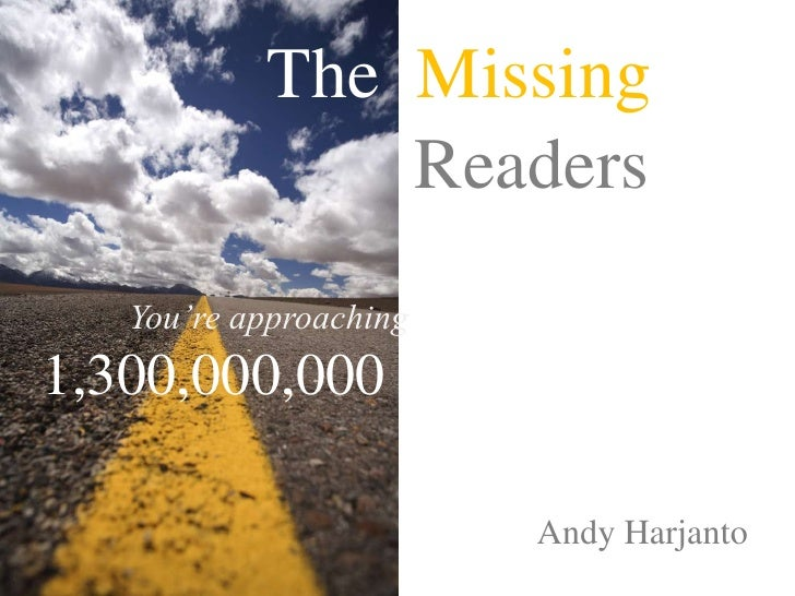 TheMissing<br />Readers<br />You're approaching<br />1,300,000,000<br />Andy Harjanto<br />