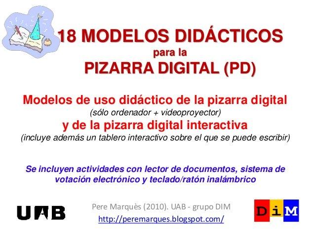 18 MODELOS DIDÁCTICOS para la PIZARRA DIGITAL (PD) Pere Marquès (2010). UAB - grupo DIM http://peremarques.blogspot.com/ M...