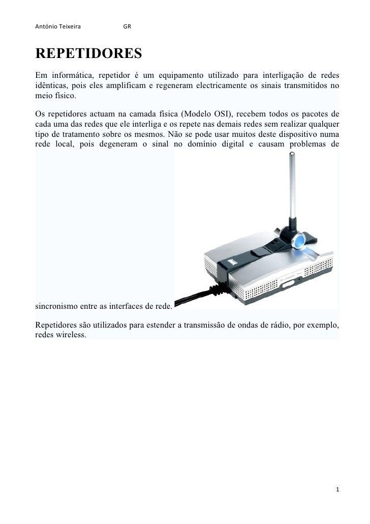 António Teixeira         GR    REPETIDORES Em informática, repetidor é um equipamento utilizado para interligação de redes...