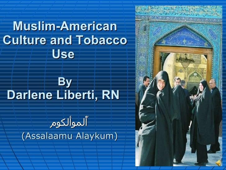 Muslim-American Culture and Tobacco Use  By Darlene Liberti, RN  أّلموألكوم (Assalaamu Alaykum)