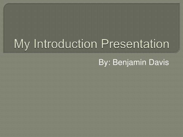 My Introduction Presentation<br />By: Benjamin Davis<br />