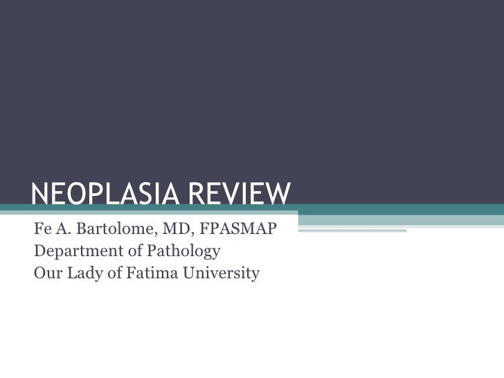 NEOPLASIA REVIEW Fe A. Bartolome, MD, FPASMAP Department of Pathology Our Lady of Fatima University