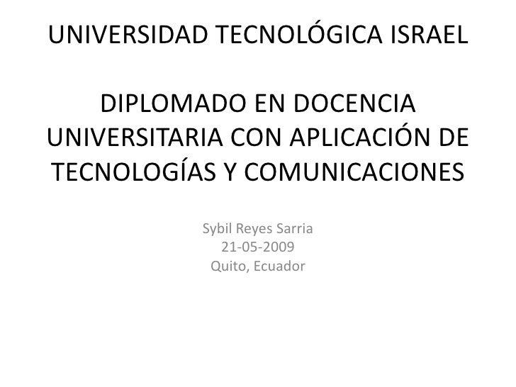 UNIVERSIDAD TECNOLÓGICA ISRAEL      DIPLOMADO EN DOCENCIA UNIVERSITARIA CON APLICACIÓN DE TECNOLOGÍAS Y COMUNICACIONES    ...
